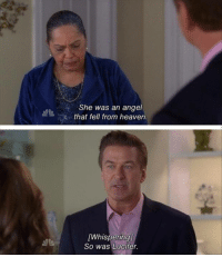30 Rock: She was an angel  that fell from heaven.  [Whispering)  So was Lucifer. 30 Rock