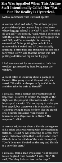 """Africa, Appalled, and Click: She Was Appalled When This Airline  Staff Intentionally Called Her """"Fat'  But The Reality Is Hysterical  (Actual comments from US travel agents)  A woman called and asked, """"Do airlines put your  physical description on your bag so they know  whose luggage belong! s to who?"""" I said, """"No, why  do you ask?"""" She replied, """"Well, when I checked in  with the airline, they put a tag on my luggage that  said FAT, and I'm overweight, is there any  connection? """"A  minute while I looked into it"""" (I was actually  laughing) I came back and explained the city code  for Fresno is FAT, and that the airline was just  putting a destination tag on her luggage.  fter putting her on hold for a  I had someone ask for an aisle seat so their hair  wouldn't get messed up from being near the  window.  A client called in inquiring about a package to  Hawaii. After going over all the cost info, she  asked, """"Would it be cheaper to fly to California  and then take the train to Hawaii?""""  I got a call from a woman who wanted to go to  Capetown. I started to explain the length of the  flight and the passport information when she  interrupted me with """"I'm not trying to make you  look stupid, but Capetown is in Massachusetts.  Without trying to make her look like the stupid  one, I calmly explained, """"Cape Cod is in  Massachusetts, Capetown is in Africa."""" Her  response... click.  A man called, furious about a Florida package we  did. I asked what was wrong with the vacation in  Orlando. He said he was expecting an ocean-view  room. I tried to explain that is not possible, since  Orlando is in the middle of the state. He replied,  """"Don't lie to me. I looked on the map and Florida  is a verv thin state.""""  I got a call from a man who asked, """"Is it possible  to see England from Canada?"""" I said, """"No."""" He  said, """"But they look so close on the map."""" <p>Overweight Woman Is Appalled When This Airline Staff Intentionally Called Her """"FAT"""". But The Reality Is Hysterical.</p>"""