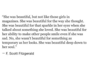 "f scott fitzgerald: She was beautiful, but not like those girls in  magazines. She was beautiful for the way she thought.  She was beautiful for that sparkle in her eyes when she  talked about something she loved. She was beautiful for  her ability to make other people smile even if she was  sad. No, she wasn't beautiful for something as  temporary as her looks. She was beautiful deep down to  her soul.""  -F Scott Fitzgerald"