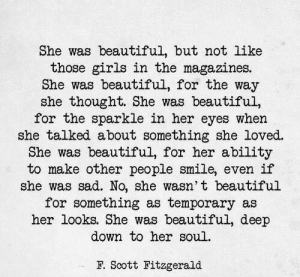 f scott fitzgerald: She was beautiful, but not like  those girls in the magazines.  She was beautiful, for the way  she thought. She was beautiful,  for the sparkle in her eyes when  she talked about something she loved.  She was beautiful, for her ability  to make other people smile, even if  she was sad. No, she wasn' t beautiful  for something as temporary as  her looks. She was beautiful, dee  down to her soul.  F. Scott Fitzgerald