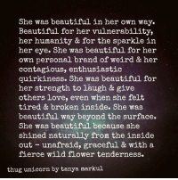 Greetings from Queensland, Australia. 💜  (Credit: Thug Unicorn, by Tanya Markul): She was beautiful in her own way.  Beautiful for her vulnerability,  her humanity & for the sparkle in  her eye. She was beautiful for her  own personal brand of weird & her  contagious, enthusiastic  quirkiness. She was beautiful for  her strength to laugh & give  others love, even when she felt  tired & broken inside. She was  beautiful way beyond the surface.  She was beautiful because she  shined naturally from the inside  out unafraid, graceful & with a  fierce wild flower tenderness.  thug unicorn by tanya markul Greetings from Queensland, Australia. 💜  (Credit: Thug Unicorn, by Tanya Markul)