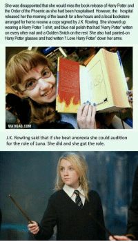 luv tis: She was disappointed that she would miss the book release of Harry Potter and  the Order of the Phoenix as she had been hospitalised. However, the hospital  released her the morning of the launch for a few hours and a local bookstore  arranged for her to receive a copy signed by J.K. Rowling. She showed up  wearing a Harry Potter T-shirt, and blue nail polish that had Harry Potter written  on every other nail and a Golden Snitchon the rest. She also had painted-on  Harry Potter glasses and had writen ILove Harry Potter down her arms.  VIA 9GAG.COM  J.K. Rowling said that if she beat anorexia she could audition  for the role of Luna. She did and she got the role. luv tis