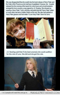 "Disappointed, Hermione, and Meme: She was disappointed that she would miss the book release of Harry Poter and  he Order of the Phoenix as she had been hospitalised. However, the hospital  released her the morning of the launch for a few hours and a local bookstore  arranged for her to receive a copy signed by JK Rowling. She showed up  wearing a Harry Poter T-shirt, and blue nail polish that had 'Harry Poter writen  on every other nail and a Golden Snitch on the rest She also had painted-orn  Harry Poter glasses and had written 1Love Harry Poter down her arms.  J.K. Rowling said that if she beat anorexia she could audition  for the role of Luna. She did and she got the role.  1 in 3 people will read this and go to  M  IC  LENET MEME S.CON <p><a href=""http://the-critical-feminist.tumblr.com/post/108424250285/proudblackconservative-mugglenetmemes-luna"" class=""tumblr_blog"">the-critical-feminist</a>:</p><blockquote><p><a class=""tumblr_blog"" href=""http://proudblackconservative.tumblr.com/post/108423704569/mugglenetmemes-luna-lovegood"">proudblackconservative</a>:</p> <blockquote> <p><a class=""tumblr_blog"" href=""http://mugglenetmemes.tumblr.com/post/108407657184/luna-lovegood-http-ift-tt-1ue7koo"">mugglenetmemes</a>:</p> <blockquote> <p>Luna Lovegood <a href=""http://ift.tt/1uE7kOo"">http://ift.tt/1uE7kOo</a></p> </blockquote> <p>This is so obscenely and ridiculously not true. The only glimmer of truth is that Evanna Lynch was in the hospital (but not for anorexia as far as I know) when the book came out and she obtained a copy. But Rowling wasn't even aware she had been cast in the role. Stop making crap up.</p> </blockquote> <p>Actually I think it was anorexia, or another eating disorder, and she <em>was </em>actually penpals with J.K. Rowling.  The only thing is that she didn't actually mention her auditioning until after she got the part and they met on set.  She still tried out and got in on pure talent, as Hermione would say. </p></blockquote> <p>Like I said, I wasn't sure of the reason for the hospitalization. But that whole bit about Rowling promising her she could audition if she beat it is BS. And Rowling&rsquo;s only &ldquo;relationship&rdquo; with her was the letters, which I&rsquo;m sure she wrote several of to many other fans. Rowling thought she did a very good job and supported the casting, but she had nothing to do with it or any knowledge of it until after the fact. </p>"