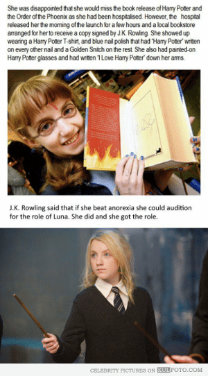 jaimeisarainicorn:  cicerothewriter:  desireto-bethin:  fitdollproject:  happyrosanna:  find-y0ur-freedom:  inlovewithafictionalcharacter:  This is one of the most inspirational stories ever.  Oh. My. God. Is this a true story??  It is indeed. (x) And she's written a fantastic piece about body image. (x)  holy shit I didnt know that  This is too amazing to NOT reblog, so inspiring.  That is amazing.  Awwwwe : She was disappointed that she would miss the book release of Harry Potter and  the Order of the Phoenix as she had been hospitalised. However, the hospital  released her the morning of the launch for a few hours and a local bookstore  arranged for her to receive a copy signed by J.K. Rowling. She showed up  wearing a Harry Potter T-shirt, and blue nail polish that had Harry Potter' written  on every other nail and a Golden Snitch on the rest She also had painted-on  Harry Potter glasses and had written 1 Love Harry Potter down her arms.  J.K. Rowling said that if she beat anorexia she could audition  for the role of Luna. She did and she got the role.  CELEBRITY PICTURES ON KULFOTO.COM jaimeisarainicorn:  cicerothewriter:  desireto-bethin:  fitdollproject:  happyrosanna:  find-y0ur-freedom:  inlovewithafictionalcharacter:  This is one of the most inspirational stories ever.  Oh. My. God. Is this a true story??  It is indeed. (x) And she's written a fantastic piece about body image. (x)  holy shit I didnt know that  This is too amazing to NOT reblog, so inspiring.  That is amazing.  Awwwwe