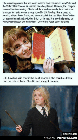 Good guy J.K Rowlingomg-humor.tumblr.com: She was disappointed that she would miss the book release of Harry Potter and  the Order of the Phoenix as she had been hospitalised. However, the hospital  released her the morning of the launch for a few hours and a local bookstore  arranged for her to receive a copy signed by J.K. Rowling. She showed up  wearing a Harry Potter T-shirt, and blue nail polish that had Harry Potter' written  on every other nail and a Golden Snitch on the rest She also had painted-on  Harry Potter glasses and had written 1 Love Harry Potter down her arms.  J.K. Rowling said that if she beat anorexia she could audition  for the role of Luna. She did and she got the role.  MEMEPIX.COM  CНECK OUT MЕМЕРІХ.COM Good guy J.K Rowlingomg-humor.tumblr.com