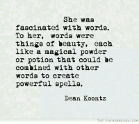 Powerful, Her, and Create: She was  fascinated with words.  To her, words were  things of beauty, each  like a magical powder  or potion that could be  combined with other  words to create  powerful spells.  Dean Koontz  THE THINGSWE SAY CO M