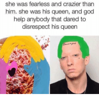 Dank Memes, Damages, and Dare: she was fearless and crazier than  him. She was his queen, and god  help anybody that dared to  disrespect his queen  Damaged