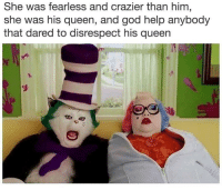 God, Memes, and Queen: She was fearless and crazier than him,  she was his queen, and god help anybody  that dared to disrespect his queen