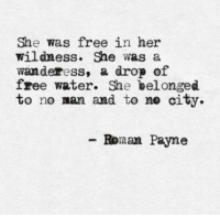 wildness: She was free in her  Wildness. She was a  wanderess, a drop of  free water. She bel onged  to no man and to ne city  -Ronan Payne