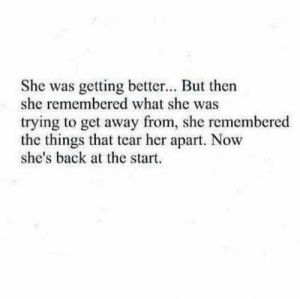 Get Away From: She was getting better... But then  she remembered what she was  trying to get away from, she remembered  the things that tear her apart. Now  she's back at the start