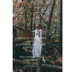 lifepro-tips:Atticus Verses InstagramAtticus  Verses Tumblr page    : SHE WAS IN A WAR WITH  A HUNDRED MEMORIES  EMPTIED AS  ULLET  TWO CAUSALITIES  ONE DEATH  ATTICUS LI lifepro-tips:Atticus Verses InstagramAtticus  Verses Tumblr page