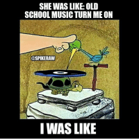 Memes, Music, and School: SHE WAS LIKE: OLD  SCHOOL MUSIC TURN ME ON  @SPIKERAW  IWAS LIKE 🎶🎵🎼