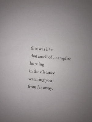 Smell, She, and You: She was like  that smell of a campfire  burning  in the distance  warming you  from far away.