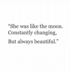 Constantly: She was like the moon  Constantly changing,  But always beautiful.""