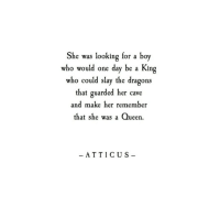 Queen, Dragons, and Boy: She was looking for a boy  who would one day be a King  who could slay the dragons  that guarded her cave  and make her remember  that she was a Queen.  -ATTICUS-