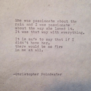 christopher: She was passionate about the  rain and I was passionate  about the way she loved it.  It was that way with everything.  It is safe to say that if I  didn't have her,  there would be no fire  in me at all.  -Christopher Poindexter
