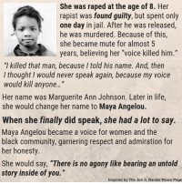 "Community, Jail, and Life: She was raped at the age of 8. Her  rapist was found guilty, but spent only  one day in jail. After he was released,  he was murdered. Because of this,  she became mute for almost 5  years, believing her ""voice killed him.""  ""I killed that man, because I told his name. And, then  l thought I would never speak again, because my voice  would kill anyone...""  Her name was Marguerite Ann Johnson. Later in life  she would change her name to Maya Angelou.  When she finally did speak, she had a lot to say.  Maya Angelou became a voice for women and the  black community, garnering respect and admiration for  her honesty.  She would say, ""There is no agony like bearing an untold  story inside of you.""  Inspired by The Jon S. Randal Peace Page"