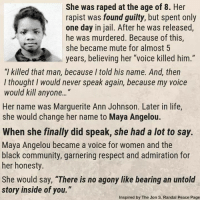 "Community, Jail, and Life: She was raped at the age of 8. Her  rapist was found guilty, but spent only  one day in jail. After he was released,  he was murdered. Because of this,  she became mute for almost 5  years, believing her ""voice killed him.""  ""l killed that man, because I told his name. And, then  l thought I would never speak again, because my voice  would kil anyone...""  Her name was Marguerite Ann Johnson. Later in life,  she would change her name to Maya Angelou.  When she finally did speak, she had a lot to say.  Maya Angelou became a voice for women and the  black community, garnering respect and admiration for  her honesty.  She would say, ""There is no agony like bearing an untold  story inside of you.""  Inspired by The Jon S. Randal Peace Page"