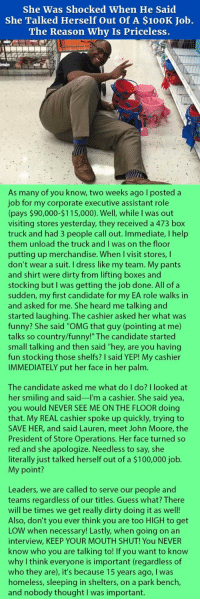 "Anaconda, Funny, and Get Low: She Was Shocked When He Said  She Talked Herself Out of A $100K Job.  The Reason Why Is Priceless.  As many of you know, two weeks ago I posted a  job for my corporate executive assistant role  (pays $90,000-$115,000). Well, while I was out  visiting stores yesterday, they received a 473 box  truck and had 3 people call out. Immediate, I help  them unload the truck and I was on the floor  putting up merchandise. When I visit stores, I  don't wear a suit. I dress like my team. My pants  and shirt were dirty from lifting boxes and  stocking but I was getting the job done. All of a  sudden, my first candidate for my EA role walks in  and asked for me. She heard me talking and  started laughing. The cashier asked her what was  funny? She said ""OMG that guy (pointing at me)  talks so country/funny!"" The candidate started  small talking and then said ""hey, are you having  fun stocking those shelfs? I said YEP! My cashier  IMMEDIATELY put her face in her palm.  The candidate asked me what do I do? I looked at  her smiling and said---I'm a cashier. She said yea,  you would NEVER SEE ME ON THE FLOOR doing  that. My REAL cashier spoke up quickly, trying to  SAVE HER, and said Lauren, meet John Moore, the  President of Store Operations. Her face turned so  red and she apologize. Needless to say, she  literally just talked herself out of a $100,000 job.  My point?  Leaders, we are called to serve our people and  teams regardless of our titles. Guess what? There  will be times we get really dirty doing it as well!  Also, don't you ever think you are too HIGH to get  LOW when necessary! Lastly, when going on an  interview, KEEP YOUR MOUTH SHUT! You NEVER  know who you are talking to! If you want to knovw  why I think everyone is important (regardless of  who they are), it's because 15 years ago, I was  homeless, sleeping in shelters, on a park bench  and nobody thought I was important. <p>Woman Is Shocked When He Said She Talked Herself Out Of A $100K Job. The Reason Why Is Priceless.</p>"