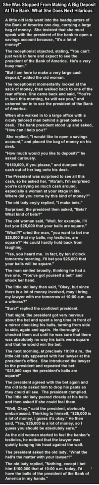 "<p>She Was Stopped From Making A Big Deposit At The Bank. What She Does Next Hilarious.</p>: She Was Stopped From Making A Big Deposit  At The Bank. What She Does Next Hilarious  A little old lady went into the headquarters of  the Bank of America one day, carrying a large  bag of money. She insisted that she must  speak with the president of the bank to open a  savings account because, ""It's a lot of  money!""  The receptionist objected, stating, ""You can't  just walk in here and expect to see the  president of the Bank of America. He's a very  busy man.""  ""But I am here to make a very large cash  deposit,"" added the old woman.  The receptionist momentarily looked at the  sack of money, then walked back to one of the  rear offices. She came back and said, ""You're  in luck this morning, he will see you,"" and  ushered her in to see the president of the Bank  of America  When she walked in to a large office with a  nicely tailored man behind a great oaken  desk. The bank president stood up and asked  ""How can I help you?""  She replied, ""I would like to open a savings  account,"" and placed the bag of money on his  desk  ""How much would you like to deposit?"" he  asked curiously  ""$180,000, if you please,"" and dumped the  cash out of her bag onto his desk.  The President was surprised to see all this  cash, so he asked her, ""Ma'am, I'm surprised  you're carrying so much cash around,  especially a woman at your stage in life  Where did you come by this kind of money?""  The old lady coyly replied, ""I make bets.""  Surprised, the president then asked, ""Bets?  What kind of bets?""  The old woman said, ""Well, for example, I'II  bet you $25,000 that your balls are square.""  ""What?!"" cried the man, ""you want to bet me  $25,000 that my balls, my testicles, are  square?"" He could hardly hold back from  laughing  ""Yes, you heard me. In fact, by ten o'clock  tomorrow morning, I'll bet you $25,000 that  your balls will be square.  The man smiled broadly, thinking he had a  live one. ""You've got yourself a bet!"" and  shook her hand  The little old lady then said, ""Okay, but since  there is a lot of money involved, may I bring  my lawyer with me tomorrow at 10:00 a.m. as  a witness?""  ""Sure!"" replied the confident president.  That night, the president got very nervous  about the bet and spent a long time in front of  a mirror checking his balls, turning from side  to side, again and again. He thoroughly  checked them out until he was sure that there  was absolutely no way his balls were square  and that he would win the bet.  The next morning, at precisely 10:00 a.m., the  little old lady appeared with her lawyer at the  president's office. She introduced the lawyer  to the president and repeated the bet  ""$25,000 says the president's balls are  square!""  The president agreed with the bet again and  the old lady asked him to drop his pants so  they could all see. The president complied  The little old lady peered closely at his balls  and then asked if she could feel them  ""Well, Okay,"" said the president, obviously  embarrassed. Thinking to himself, ""$25,000 is  a lot of money, I guess it's okay."" He then  said, ""Yes, $25,000 is a lot of money, so l  guess you should be absolutely sure.""  As the old woman started to feel the banker's  testicles, he noticed that the lawyer was  quietly banging his head against the wall  The president asked the old lady, ""What the  hell's the matter with your lawyer?""  The old lady replied, ""Nothing, except I bet  him $100,000 that at 10:00 a.m. today, l'd  have the balls of the president of the Bank of  America in my hands."" <p>She Was Stopped From Making A Big Deposit At The Bank. What She Does Next Hilarious.</p>"