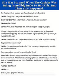 """<p>She Was Stunned When The Cashier Was Being Incredibly Rude To Her Kids. But Then This Happened.</p>: She Was Stunned When The Cashier Was  Being Incredibly Rude To Her Kids. But  Then This Happened.  (I'm shopping with my two sons, ages five and seven, in early December.)  Cashier: *to my sons* """"Are you kids excited for Christmas?""""  Seven-Year-Old: """"We're not Christian, we're Jewish. We get Hannukah!""""  Five-Year-Old: """"Meow!""""  Cashier: """"Well, it's all the same to me; I think all religions are equally stupid.""""  (This guy's always been kind of rude, so I don't bother replying to him. My five-year-old  continues meowing quietly, my seven-year-old helps bag our groceries, and I dig around for  my credit card to pay.)  Cashier: *to Five-Year-Old """"Do you want to hold onto your juice, or put it in the bag?""""  (He gets another meow in reply.)  Cashier: *in a nasty tone, to Five-Year-Old* """"That meowing is really annoying and rude.  You need to knock it off.""""  (I am so angry, for a moment I am speechless. But then...)  Seven-Year-Old: *in a calm, patient voice* """"My brother's autistic, and he doesn't talk yet,  but he loves animals. When he meows, he's trying his best to be friendly, so you should  try to be encouraging. And your mom should have taught you not to pick on people who  are little, anyway.""""  Five-Year-Old: """"Meow!""""  Cashier: """"..""""  (I was so proud of my boys that day!) <p>She Was Stunned When The Cashier Was Being Incredibly Rude To Her Kids. But Then This Happened.</p>"""