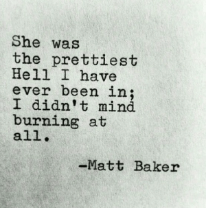 Prettiest: She was  the prettiest  Hell I have  ever been in;  I didn't mind  burning at  all  Matt Baker