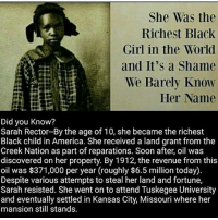 """America, Bloods, and Comfortable: She Was the  Richest Black  Girl in the World  and It's a Shame  We Barely Know  Her Name  Did you know?  Sarah Rector-By the age of 10, she became the richest  Black child in America. She received a land grant from the  Creek Nation as part of reparations. Soon after, oil was  discovered on her property. By 1912, the revenue from this  oil was $371,000 per year (roughly $6.5 million today).  Despite various attempts to steal her land and fortune,  Sarah resisted. She went onto attend Tuskegee University  and eventually settled in Kansas City, Missouri where her  mansion still stands. Her name was Sarah Rector. She was a young black girl born in Indian Territory on March 3, 1902. Her parents were Joseph and Rose Rector, all of Taft, Indian Territory. Her story is similar to that of Danny Tucker another black child born in Indian Territory. He, like Sarah had a humble beginning, and he, like Sarah would make headlines for sudden wealth acquired by oil rich land. Early in her young life, she received a land allotment like all who were members of the Creek Nation. Like thousands of blacks once held in bondage by the Five slave-holding tribes, (Cherokee, Choctaw, Chickasaw, Creek and Seminole Nations) she and her family members received land allotments prior to Oklahoma statehood. It was a general practice that Freedmen often receive land considered to be of less value for farming as did citizens declared as Indians By Blood, and Inter-Married Whites. However, the story changed when oil was discovered on her land allotment, near Taft, Oklahoma. Her wealth caused immediate alarm and all efforts were made to put the child Sarah under """"guardianship"""" of whites whose lives became comfortable immediately. Meanwhile Sarah still lived in humble surroundings. As white businessmen took control of her estate, efforts were also made to put her under control of officials at Tuskegee Institute. Much attention was given to Sarah in the press. In 1913,"""
