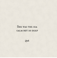 Quill: SHE was THE SEA  CALM BUT SO DEEP  Quill.