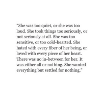 """http://iglovequotes.net/: """"She was too quiet, or she was too  loud. She took things too seriously, or  not seriously at all. She was too  sensitive, or too cold-hearted. She  hated with every fiber of her being, or  loved with every piece of her heart.  There was no in-between for her. It  was either all or nothing. She wanted  everything but settled for nothing.""""  35 http://iglovequotes.net/"""