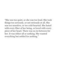 """Too Quiet: She was too quiet, or she was too loud. She took  things too seriously, or not seriously at all. She  was too sensitive, or too cold-hearted. She hated  with every fiber of her being, or loved with every  piece of her heart. There was no in-between for  her. It was either all or nothing. She wanted  everything but settled for nothing."""""""