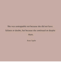 She, Unstoppable, and Did: She was unstoppable not because she did not have.  failures or doubts, but because she continued on despite  them  Beau Taplin
