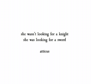 atticus: she wasn't looking for a knight  she was looking for a sword  atticus