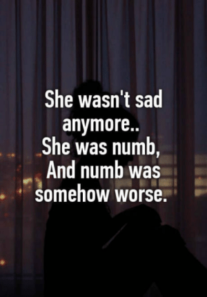 True, Sad, and She: She wasn't sad  anymore..  She was numb,  And numb was  Somehow worse. A poem by Atticus~ so true