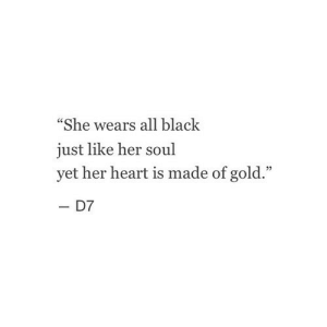 "Black, Heart, and Her: ""She wears all black  just like her soul  yet her heart is made of gold.""  - D7"