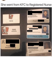 Kfc, Nursing, and Medical: She went from KFC to Registered Nurse  MEDICAL CENTER  Nursing Service  Nursing Assistant  FAYE  aye  PHYSICIAN SERVICES  FAYE  MANAGER  Licensed Practical Nurse  Faye, LPN  Faye  Housekeeping  MEDICAL CENTER  Nursing Service  Registered Nurse  BSN  RN Faye out here cleaning up
