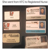 Kfc, Memes, and Respect: She went from KFC to Registered Nurse  Memorial  MEDICAL CENTER  Nursing Service  Nursing Assistant  231  FAYE  Faye Lewis  Me  PHYSICIAN SERVICES  FAYE  MANAGER  Koke Mill  Licensed Practical Nurse  Faye, LPN  ll Creek  Memorial  Faye Lewis  Housekeeping  MEDICAL CENTER  Nursing Service  Registered Nurse  BSN  23103  Fave, RN Respect for this 🙏💯 WSHH
