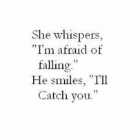 "Smiles, She, and Afraid: She whispers,  ""Im afraid of  falling""  He smiles, ""I'll  Catch vou."""