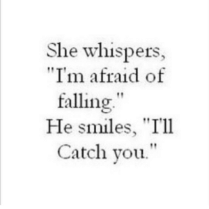 "Smiles, She, and You: She whispers,  ""I'm afraid of  falling""  He smiles, ""I'll  Catch you."