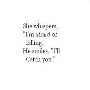 "https://iglovequotes.net/: She whispers,  ""I'm afraid of  falling""  He smiles, ""Ill  Catch you. https://iglovequotes.net/"