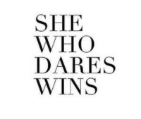 Who, She, and Wins: SHE  WHO  DARES  WINS