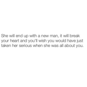 break your heart: She will end up with a new man, it will break  your heart and you'll wish you would have just  taken her serious when she was all about you.