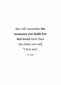 """Love, I Love You, and Her: She will remember the  moments you made her  feel loved more than  the times you said  """"I love you"""".  J.R. Gobbs"""