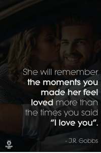 """Love, I Love You, and Her: She will remember  the moments youu  OU  made her feel  loved more than  the times you said  """"I love you"""".  J.R. Gobbs  ELATINSI 😍"""