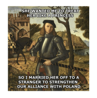 Princess, Classical Art, and Poland: SHE WNANTEDME TO TREAT  0  HER LIKE A PRINCESS  SO I MARRIED HER OFF TO A  STRANGER TO STRENGTHEN  OUR ALLIANCE WITH POLAND There you go