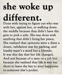 Dank, Life, and Good Morning: she woke u  different,  Done with trying to figure out who was  with her, against her, or walking down  the middle because they didn't have the  guts to pick a side. She was done with  anything that didn't bring her peace.  She realized that opinions were a dime a  dozen, validation was for parking, and  loyalty wasn't a word but a lifestyle.  It was this day that her life changed.  And not because of a man or a job but  because she realized that life is way too  short to leave the key to your happiness  in someone else's pocket. Good Morning Lover Faces!