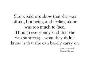 mendes: She would not show that she was  afraid, but being and feeling alone  was too much to face.  Though everybody said that she  was so strong.. what they didn't  know is that she can barely carry on  A little too much  -Shawn Mendes
