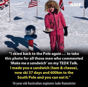 "Make me a sandwich: SHE  YES  CAN  ""I skied back to the Pole again ... to take  this photo for all those men who commented  'Make me a sandwich' on my TEDX Talk.  I made you a sandwich (ham & cheese),  now ski 37 days and 600km to the  South Pole and you can eat it.""  16 year old Australian explorer Jade Hameister Make me a sandwich"