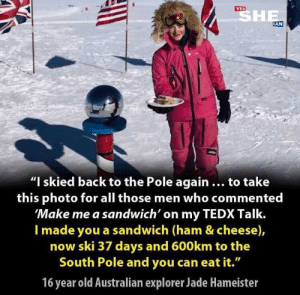 "witchesversuspatriarchy:  She's one of us: SHE  YES  CAN  ""I skied back to the Pole again ... to take  this photo for all those men who commented  'Make me a sandwich' on my TEDX Talk.  I made you a sandwich (ham & cheese),  now ski 37 days and 600km to the  South Pole and you can eat it.""  16 year old Australian explorer Jade Hameister witchesversuspatriarchy:  She's one of us"