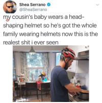 "Family, Head, and Shit: Shea Serrano  @SheaSerrano  my cousin's baby wears a head  shaping helmet so he's got the whole  family wearing helmets now this is the  realest shit i ever seen <p>Now that's wholesome. via /r/wholesomememes <a href=""http://ift.tt/2CnIf4X"">http://ift.tt/2CnIf4X</a></p>"