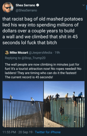It only took 45 seconds lmao: Shea Serrano  @SheaSerrano  that racist bag of old mashed potatoes  lied his way into spending millions of  dollars over a couple years to build  a wall and we climbed that shit in 45  seconds lol fuck that bitch  MIKE  Mike Mozart @JeepersMedia19h  MOZART  Replying to @Stop_Trump20  The wall people are now climbing in minutes just for  fun! It's a tourist attraction now! No ropes needed! No  ladders! They are timing who can do it the fastest!  The current record is 45 seconds!  11:55 PM 20 Sep 19 Twitter for iPhone It only took 45 seconds lmao